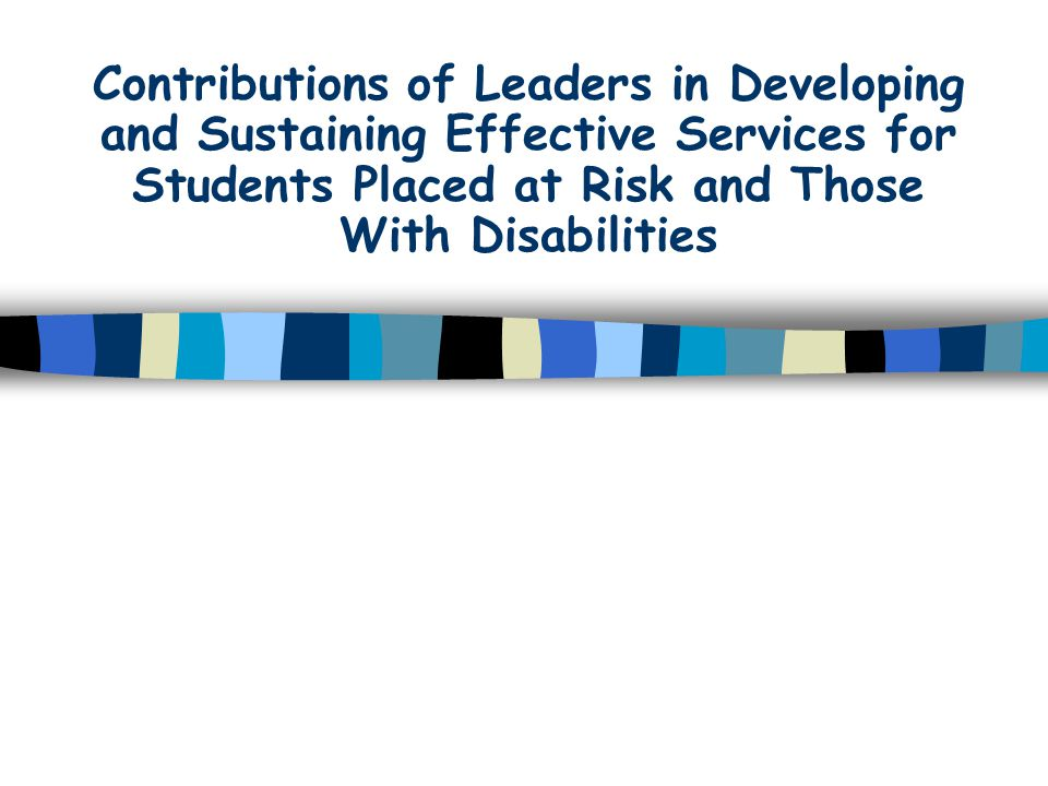 Contributions of Leaders in Developing and Sustaining Effective Services for Students Placed at Risk and Those With Disabilities