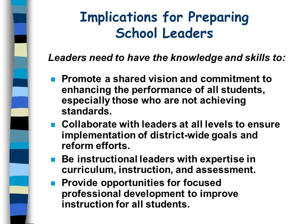 Implications for Preparing School Leaders Leaders need to have the knowledge and skills to: n Promote a shared vision and commitment to enhancing the performance of all students, especially those who are not achieving standards.