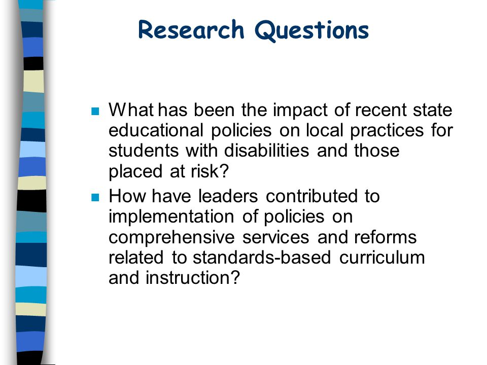 Research Questions n What has been the impact of recent state educational policies on local practices for students with disabilities and those placed at risk.