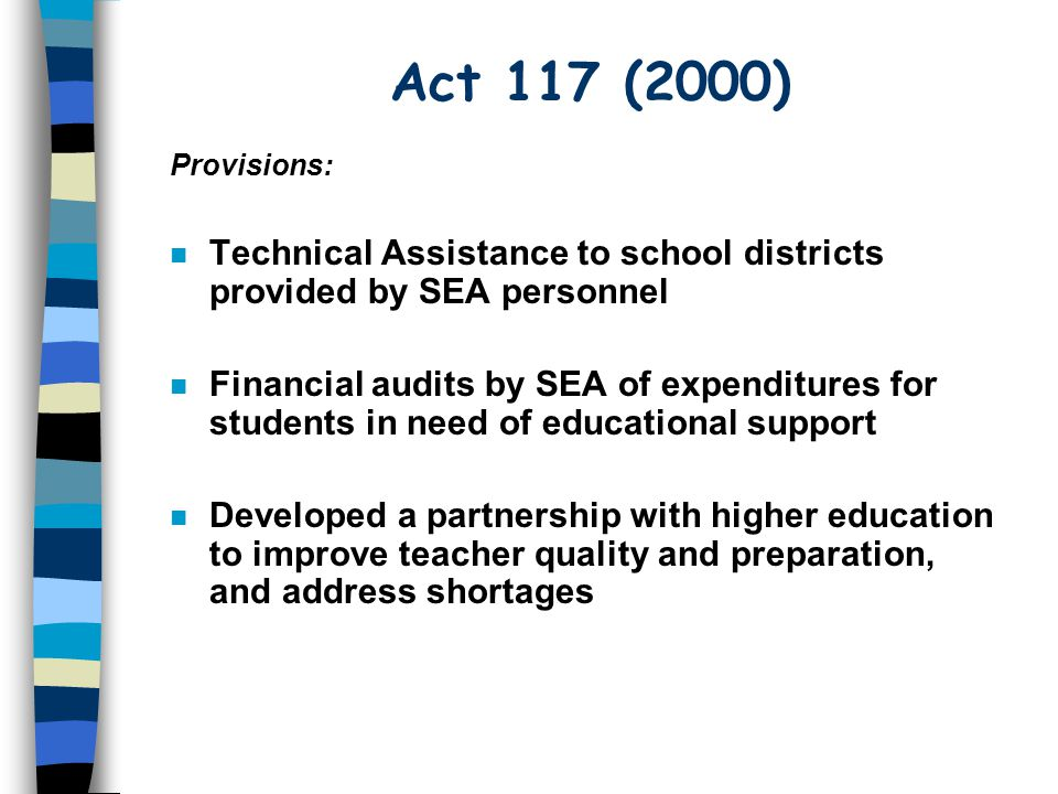 Act 117 (2000) n Technical Assistance to school districts provided by SEA personnel n Financial audits by SEA of expenditures for students in need of educational support n Developed a partnership with higher education to improve teacher quality and preparation, and address shortages Provisions: