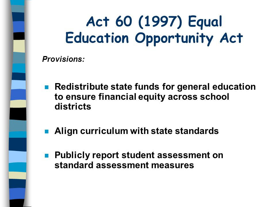 Act 60 (1997) Equal Education Opportunity Act n Redistribute state funds for general education to ensure financial equity across school districts Align curriculum with state standards n Publicly report student assessment on standard assessment measures Provisions: