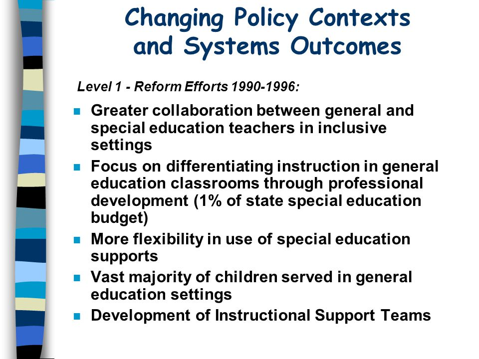 Changing Policy Contexts and Systems Outcomes n Greater collaboration between general and special education teachers in inclusive settings n Focus on differentiating instruction in general education classrooms through professional development (1% of state special education budget) n More flexibility in use of special education supports n Vast majority of children served in general education settings n Development of Instructional Support Teams Level 1 - Reform Efforts :