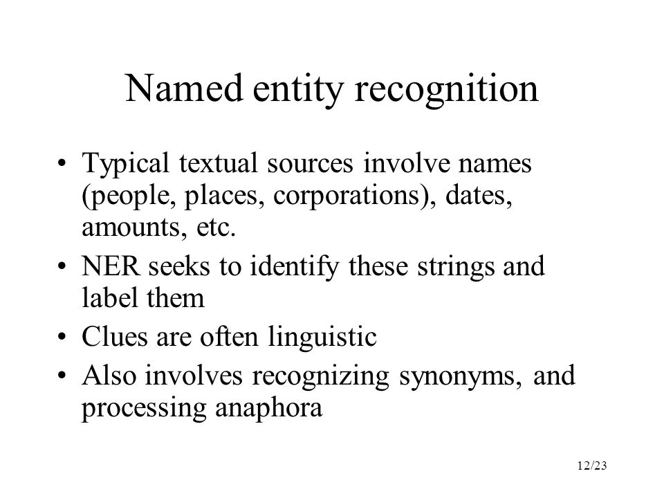 12/23 Named entity recognition Typical textual sources involve names (people, places, corporations), dates, amounts, etc.