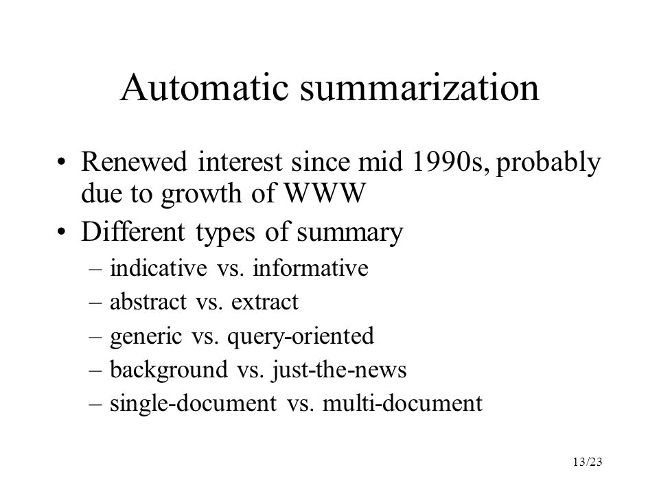13/23 Automatic summarization Renewed interest since mid 1990s, probably due to growth of WWW Different types of summary –indicative vs.