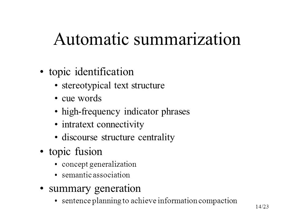 14/23 Automatic summarization topic identification stereotypical text structure cue words high-frequency indicator phrases intratext connectivity discourse structure centrality topic fusion concept generalization semantic association summary generation sentence planning to achieve information compaction