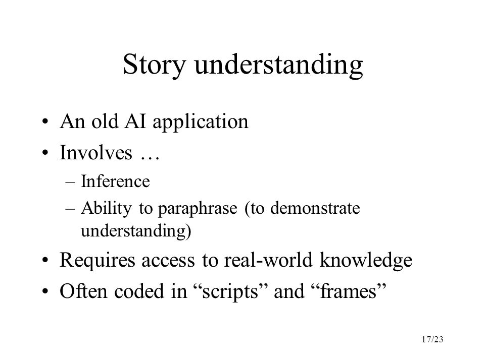 17/23 Story understanding An old AI application Involves … –Inference –Ability to paraphrase (to demonstrate understanding) Requires access to real-world knowledge Often coded in scripts and frames