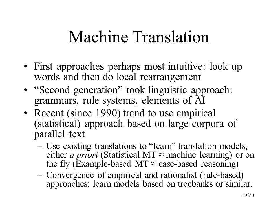 19/23 Machine Translation First approaches perhaps most intuitive: look up words and then do local rearrangement Second generation took linguistic approach: grammars, rule systems, elements of AI Recent (since 1990) trend to use empirical (statistical) approach based on large corpora of parallel text –Use existing translations to learn translation models, either a priori (Statistical MT ≈ machine learning) or on the fly (Example-based MT ≈ case-based reasoning) –Convergence of empirical and rationalist (rule-based) approaches: learn models based on treebanks or similar.