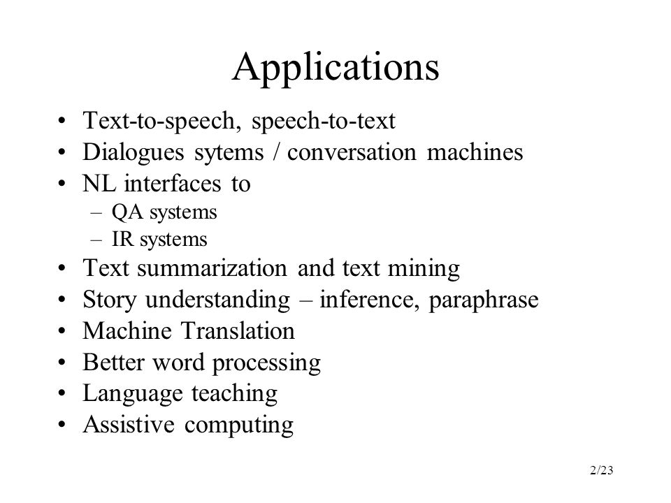 2/23 Applications Text-to-speech, speech-to-text Dialogues sytems / conversation machines NL interfaces to –QA systems –IR systems Text summarization and text mining Story understanding – inference, paraphrase Machine Translation Better word processing Language teaching Assistive computing