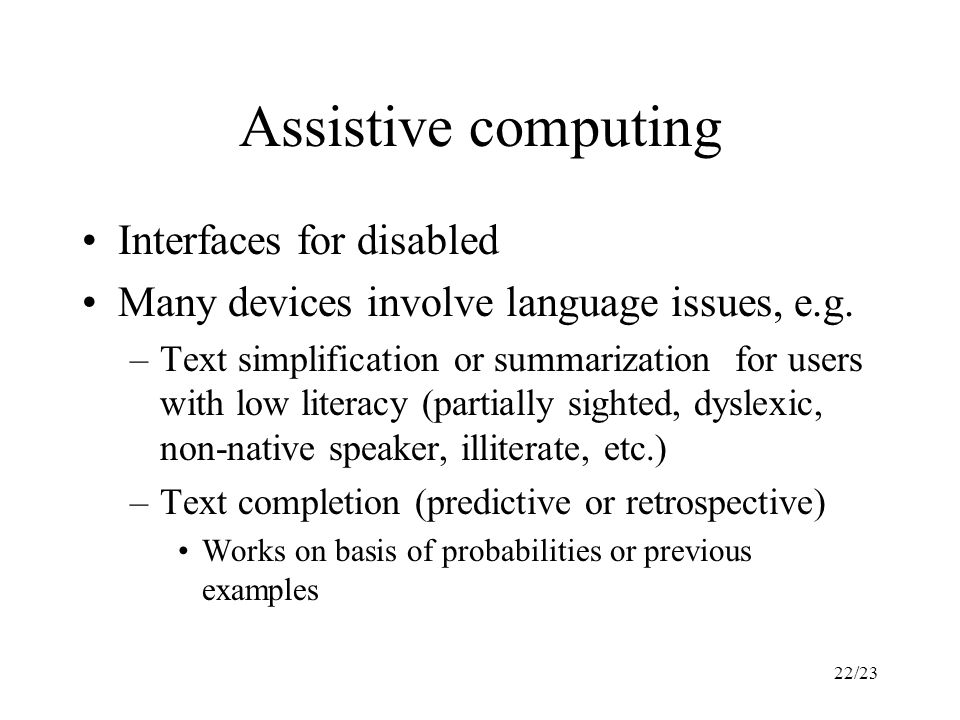 22/23 Assistive computing Interfaces for disabled Many devices involve language issues, e.g.