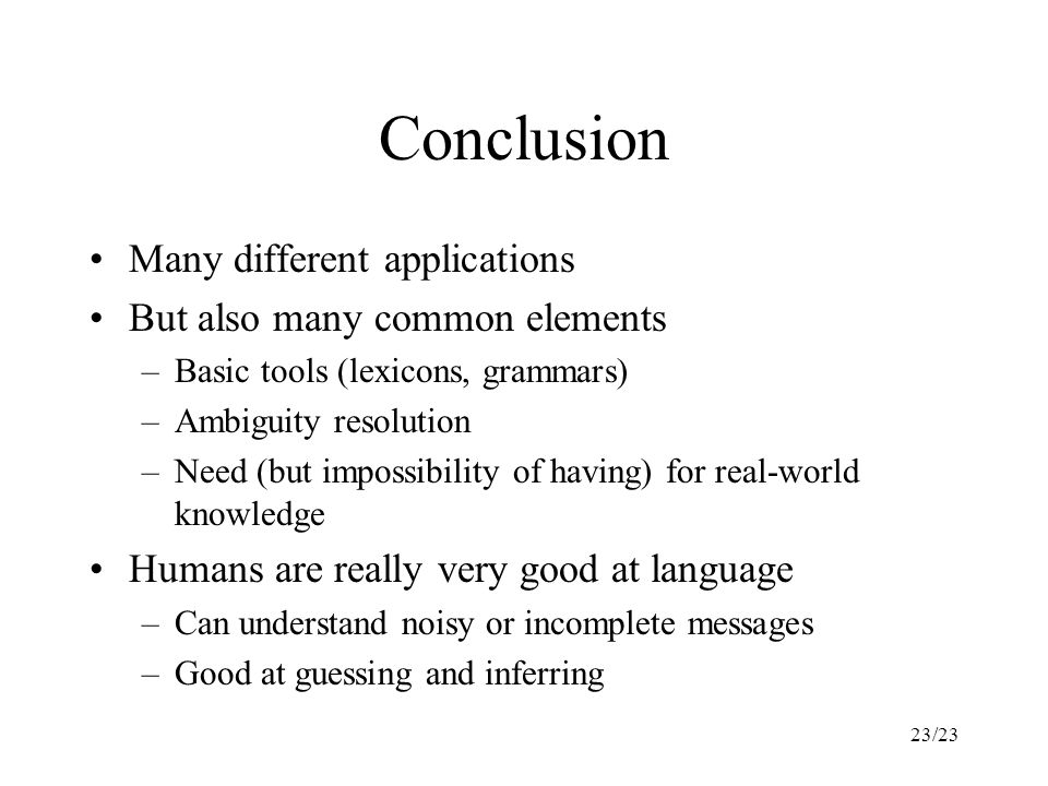 23/23 Conclusion Many different applications But also many common elements –Basic tools (lexicons, grammars) –Ambiguity resolution –Need (but impossibility of having) for real-world knowledge Humans are really very good at language –Can understand noisy or incomplete messages –Good at guessing and inferring