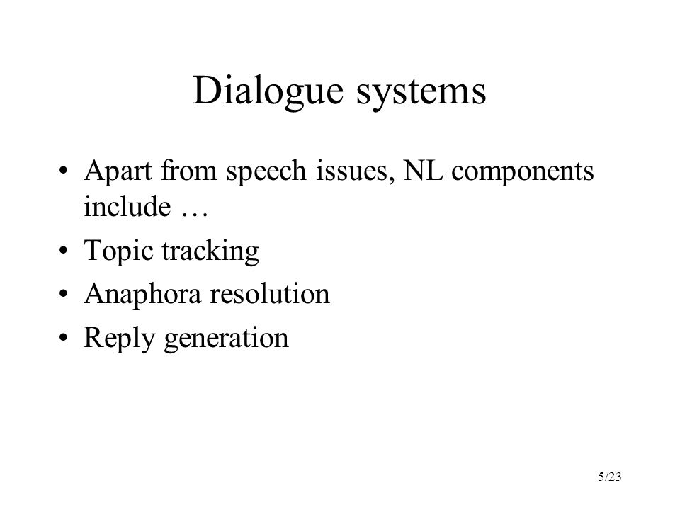 5/23 Dialogue systems Apart from speech issues, NL components include … Topic tracking Anaphora resolution Reply generation