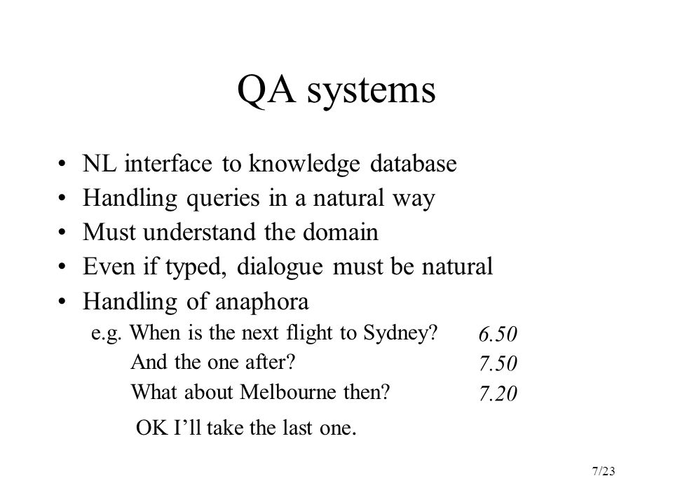 7/23 QA systems NL interface to knowledge database Handling queries in a natural way Must understand the domain Even if typed, dialogue must be natural Handling of anaphora e.g.