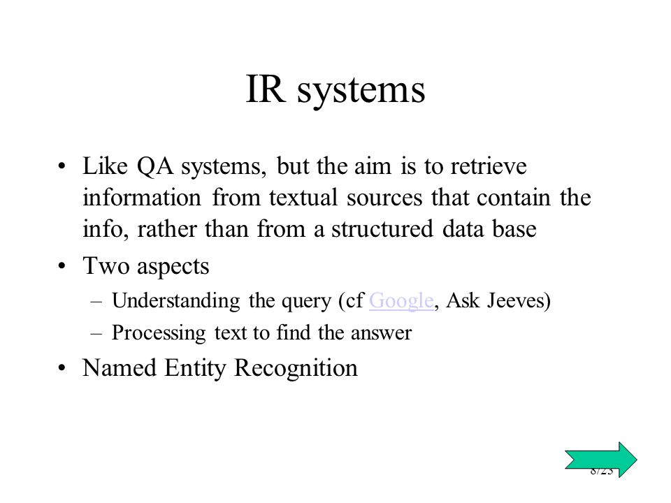 8/23 IR systems Like QA systems, but the aim is to retrieve information from textual sources that contain the info, rather than from a structured data base Two aspects –Understanding the query (cf Google, Ask Jeeves)Google –Processing text to find the answer Named Entity Recognition