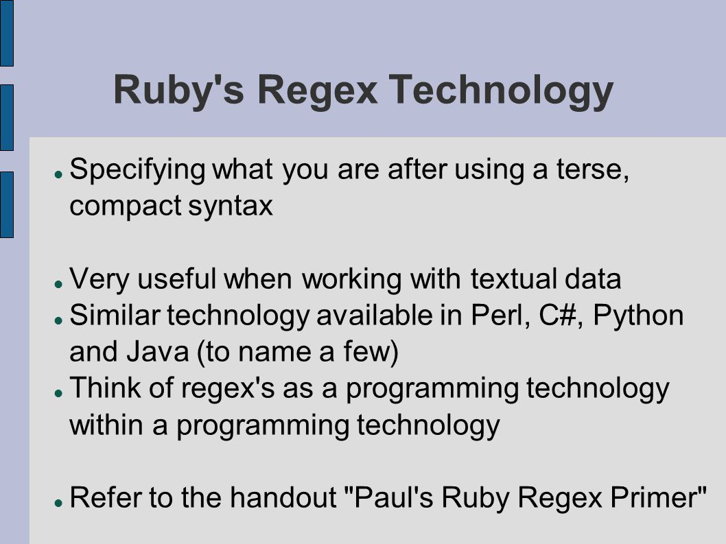 Ruby s Regex Technology Specifying what you are after using a terse, compact syntax Very useful when working with textual data Similar technology available in Perl, C#, Python and Java (to name a few) Think of regex s as a programming technology within a programming technology Refer to the handout Paul s Ruby Regex Primer