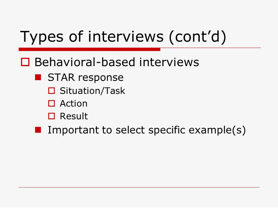 Types of interviews (cont'd)  Behavioral-based interviews STAR response  Situation/Task  Action  Result Important to select specific example(s)