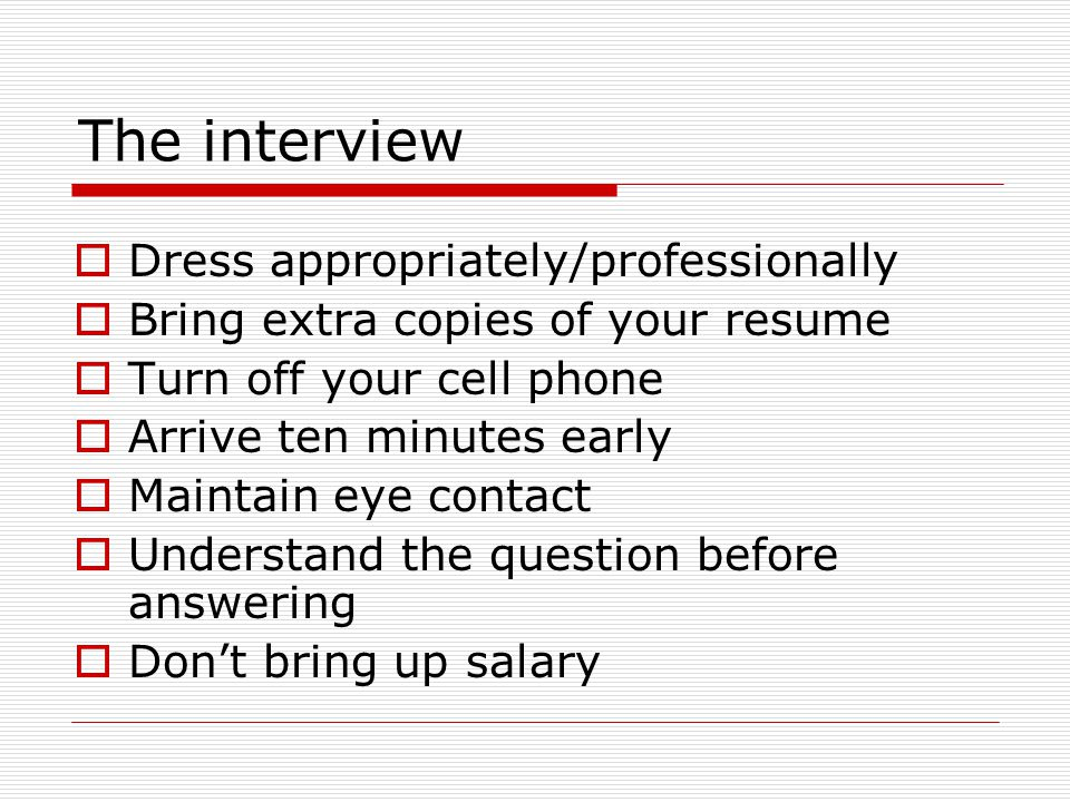The interview  Dress appropriately/professionally  Bring extra copies of your resume  Turn off your cell phone  Arrive ten minutes early  Maintain eye contact  Understand the question before answering  Don't bring up salary