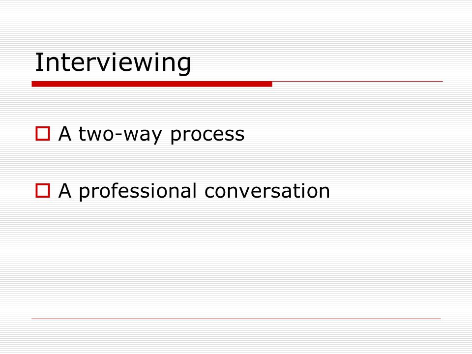 Interviewing  A two-way process  A professional conversation