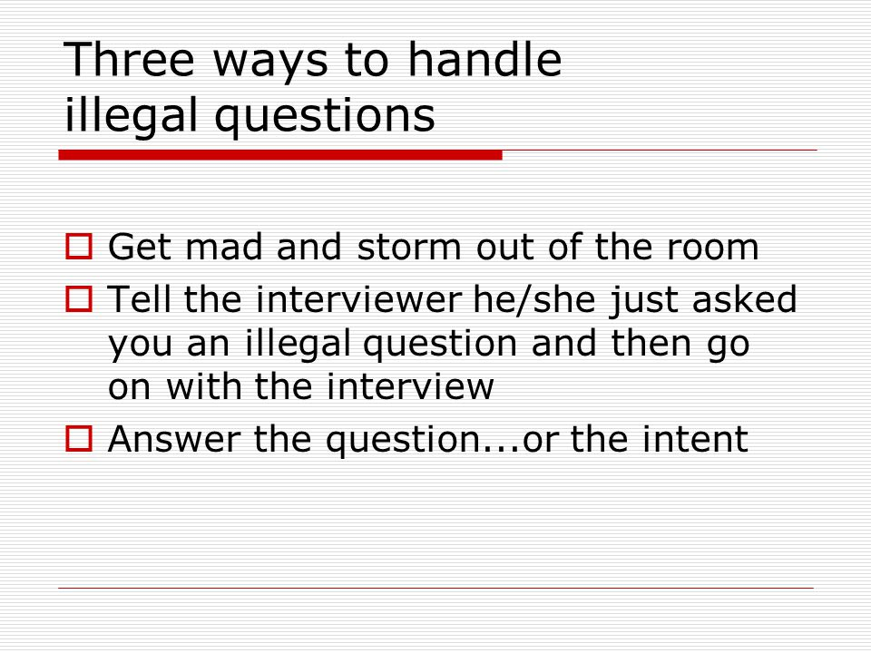 Three ways to handle illegal questions  Get mad and storm out of the room  Tell the interviewer he/she just asked you an illegal question and then go on with the interview  Answer the question...or the intent