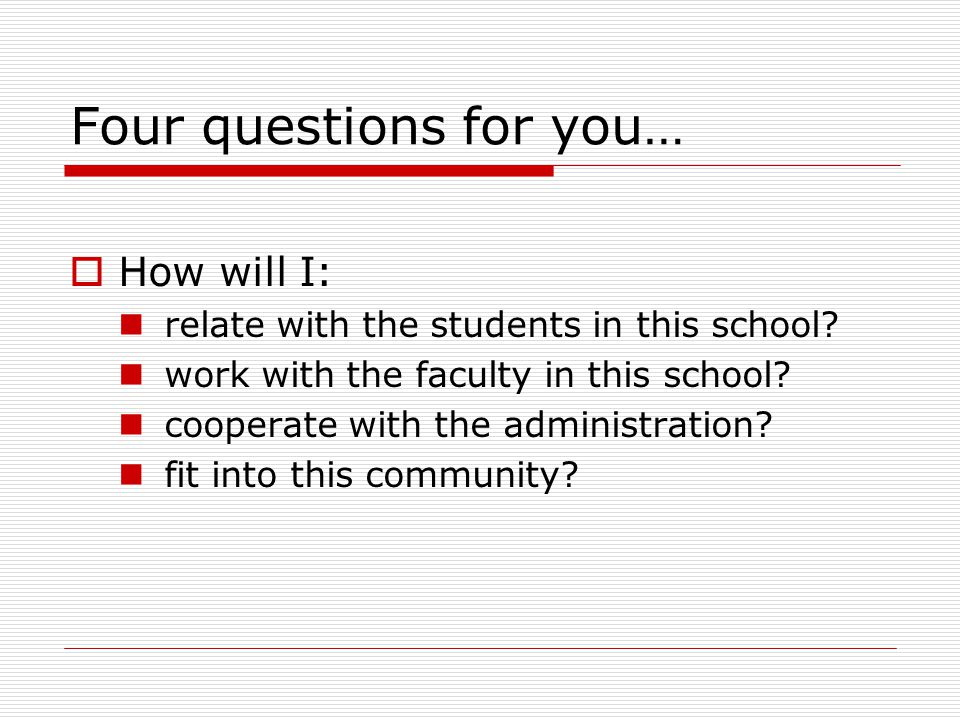 Four questions for you…  How will I: relate with the students in this school.