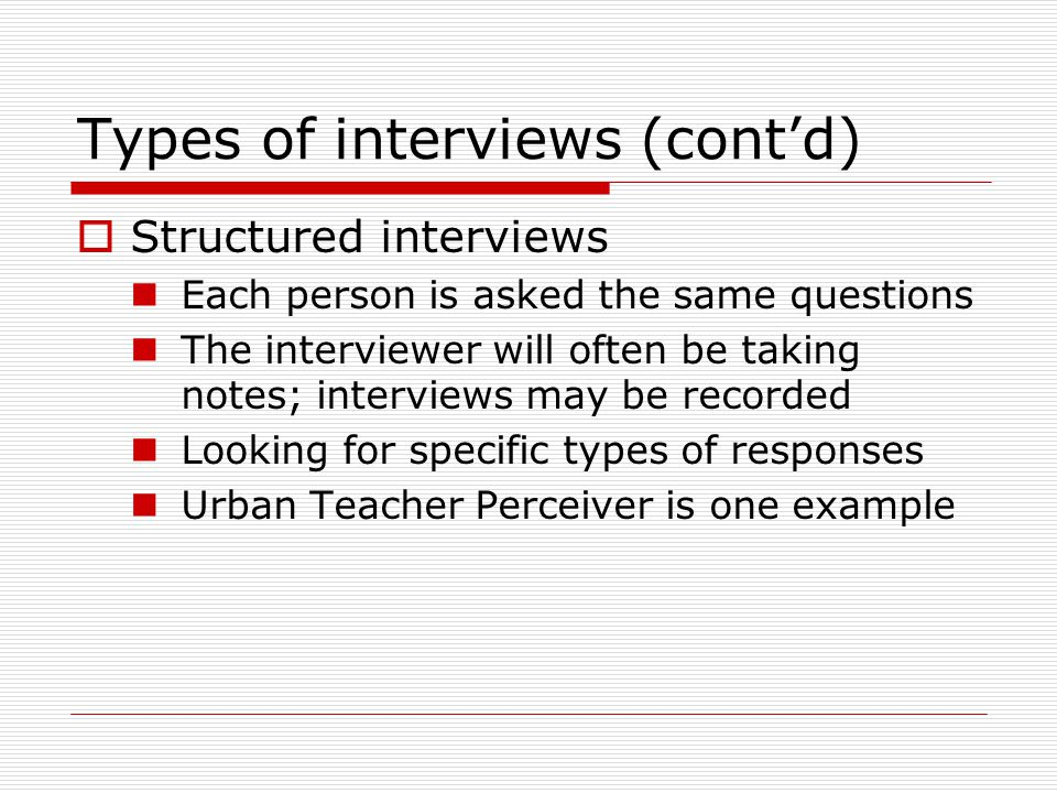 Types of interviews (cont'd)  Structured interviews Each person is asked the same questions The interviewer will often be taking notes; interviews may be recorded Looking for specific types of responses Urban Teacher Perceiver is one example