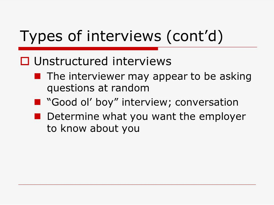 Types of interviews (cont'd)  Unstructured interviews The interviewer may appear to be asking questions at random Good ol' boy interview; conversation Determine what you want the employer to know about you
