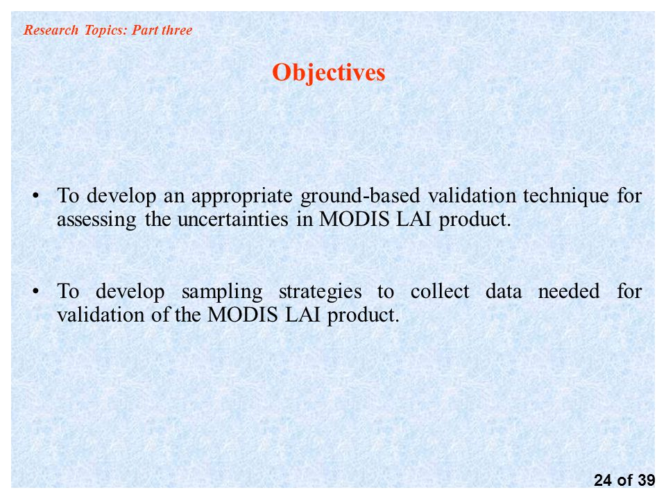 Research Topics: Part three Objectives To develop an appropriate ground-based validation technique for assessing the uncertainties in MODIS LAI product.