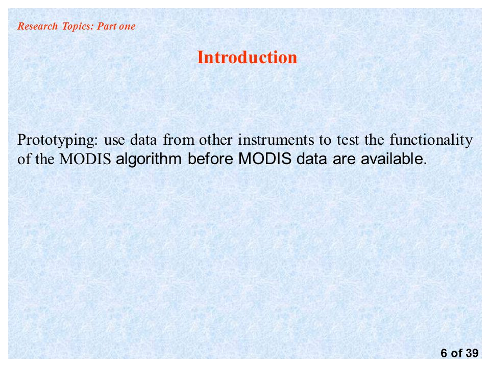 Research Topics: Part one Introduction Prototyping: use data from other instruments to test the functionality of the MODIS algorithm before MODIS data are available.