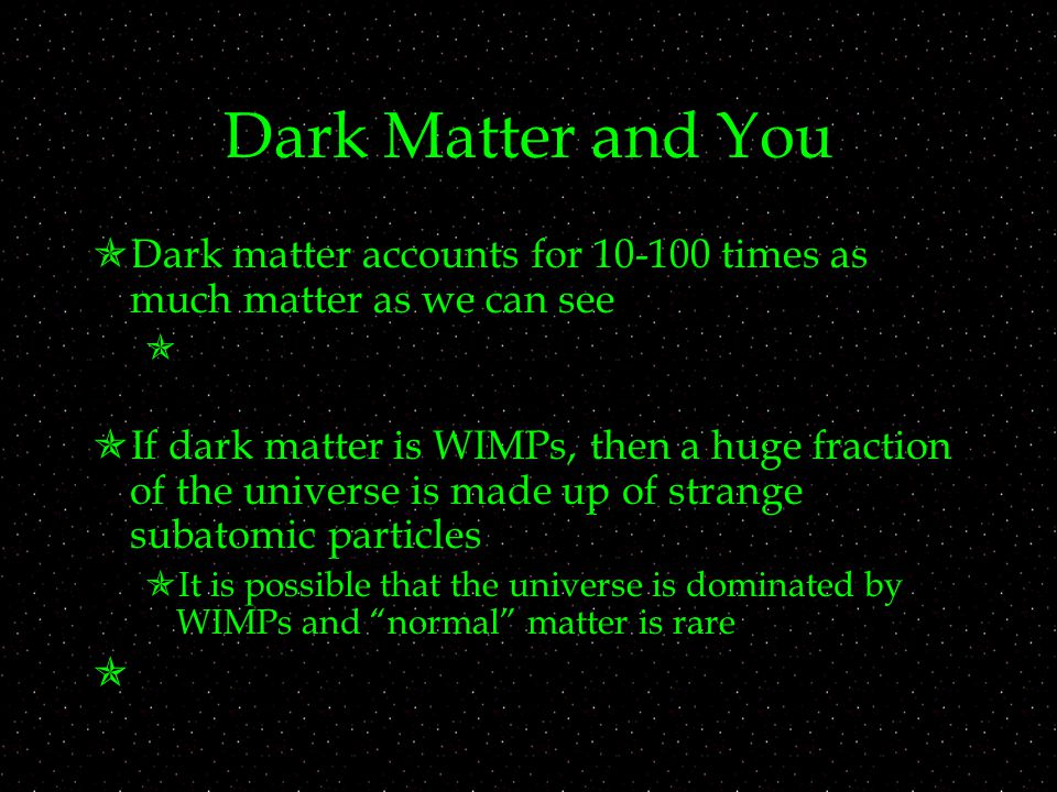 Dark Matter and You  Dark matter accounts for times as much matter as we can see   If dark matter is WIMPs, then a huge fraction of the universe is made up of strange subatomic particles  It is possible that the universe is dominated by WIMPs and normal matter is rare 