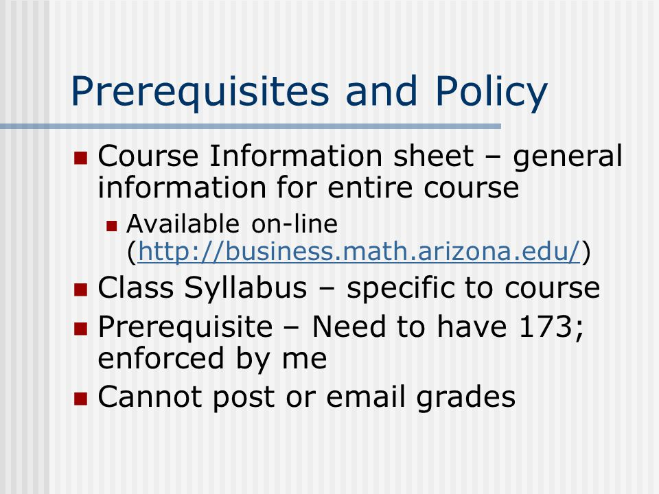 Prerequisites and Policy Course Information sheet – general information for entire course Available on-line (  Class Syllabus – specific to course Prerequisite – Need to have 173; enforced by me Cannot post or  grades