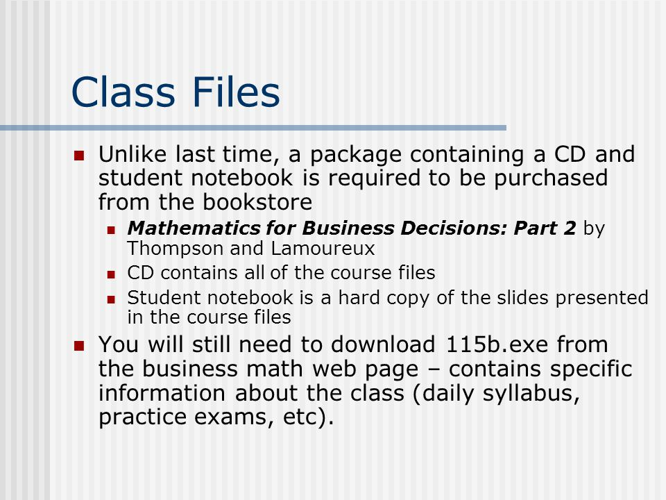 Class Files Unlike last time, a package containing a CD and student notebook is required to be purchased from the bookstore Mathematics for Business Decisions: Part 2 by Thompson and Lamoureux CD contains all of the course files Student notebook is a hard copy of the slides presented in the course files You will still need to download 115b.exe from the business math web page – contains specific information about the class (daily syllabus, practice exams, etc).