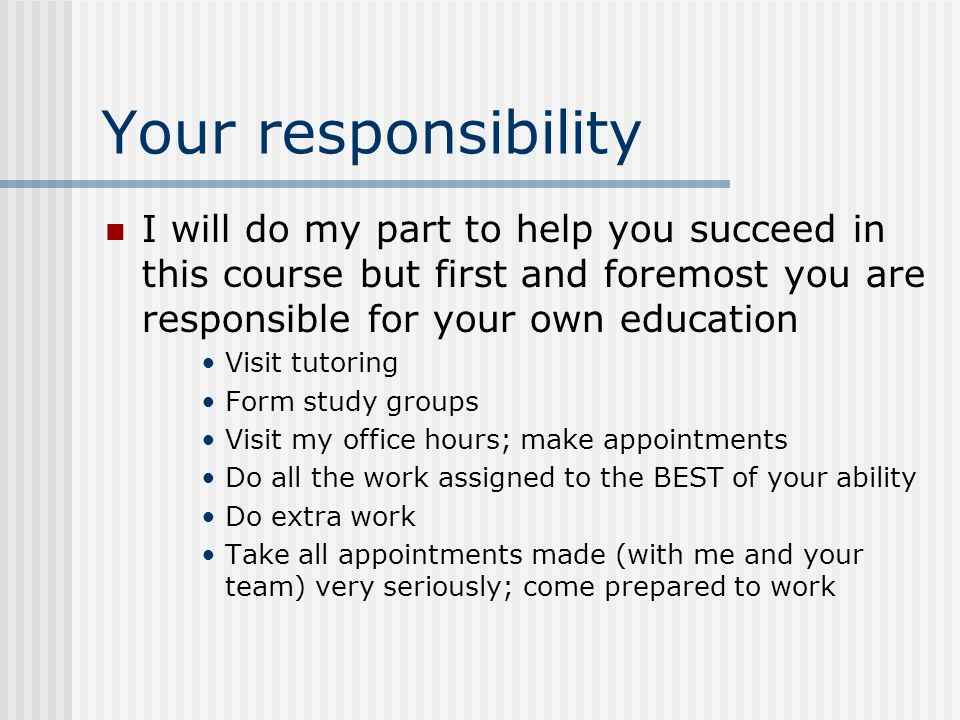 Your responsibility I will do my part to help you succeed in this course but first and foremost you are responsible for your own education Visit tutoring Form study groups Visit my office hours; make appointments Do all the work assigned to the BEST of your ability Do extra work Take all appointments made (with me and your team) very seriously; come prepared to work