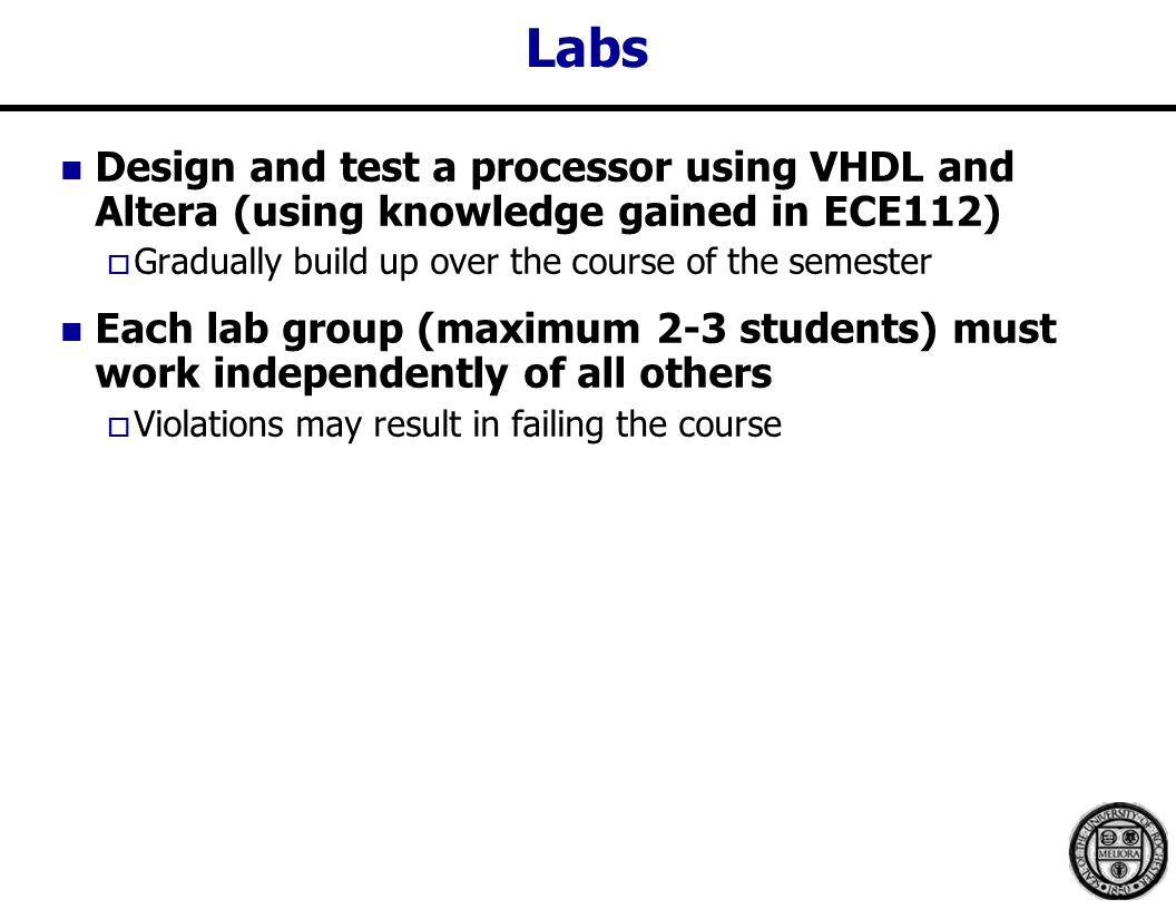 Labs Design and test a processor using VHDL and Altera (using knowledge gained in ECE112)  Gradually build up over the course of the semester Each lab group (maximum 2-3 students) must work independently of all others  Violations may result in failing the course