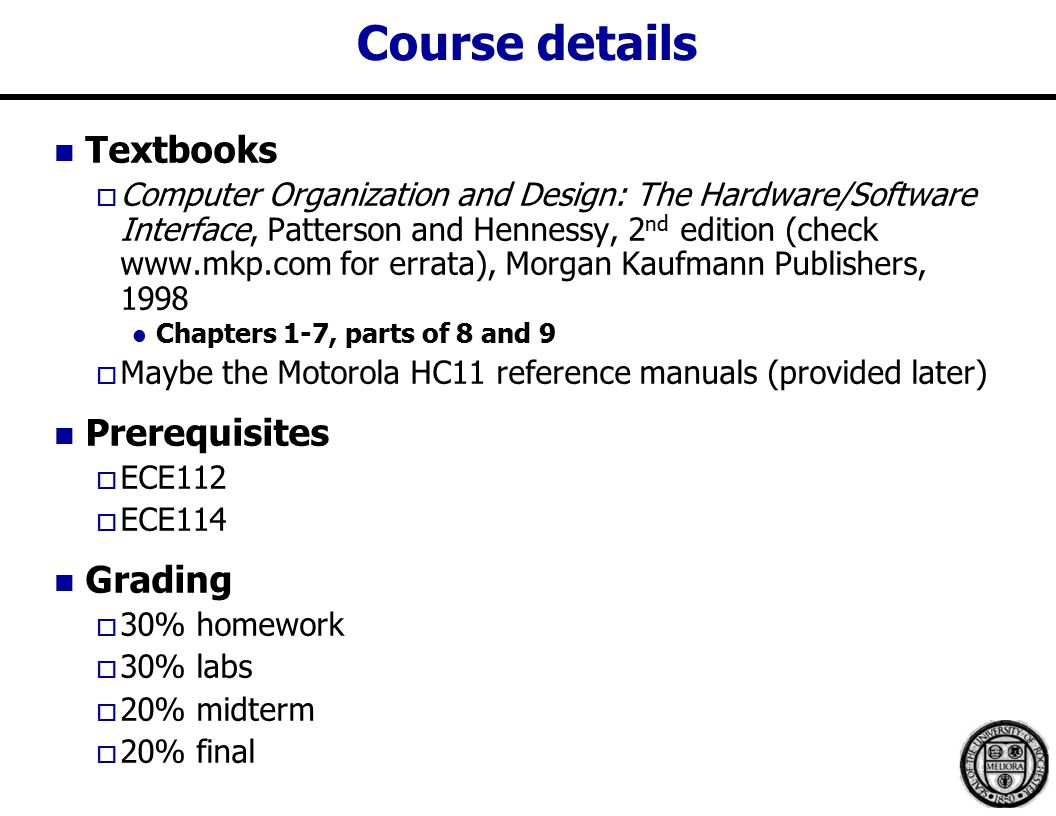 Course details Textbooks  Computer Organization and Design: The Hardware/Software Interface, Patterson and Hennessy, 2 nd edition (check   for errata), Morgan Kaufmann Publishers, 1998 Chapters 1-7, parts of 8 and 9  Maybe the Motorola HC11 reference manuals (provided later) Prerequisites  ECE112  ECE114 Grading  30% homework  30% labs  20% midterm  20% final