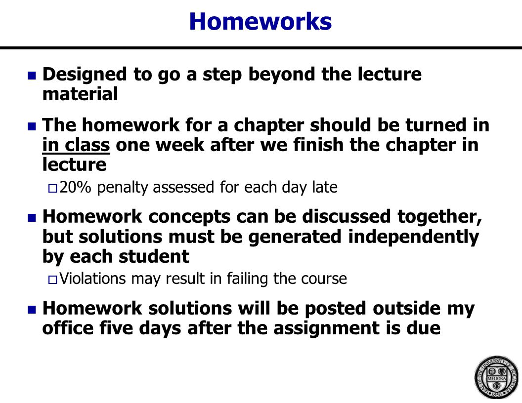 Homeworks Designed to go a step beyond the lecture material The homework for a chapter should be turned in in class one week after we finish the chapter in lecture  20% penalty assessed for each day late Homework concepts can be discussed together, but solutions must be generated independently by each student  Violations may result in failing the course Homework solutions will be posted outside my office five days after the assignment is due