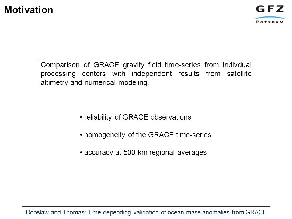 Dobslaw and Thomas: Time-depending validation of ocean mass anomalies from GRACE Motivation Comparison of GRACE gravity field time-series from indivdual processing centers with independent results from satellite altimetry and numerical modeling.
