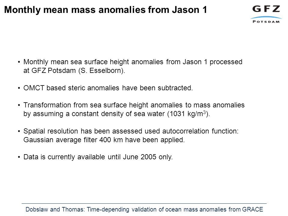 Dobslaw and Thomas: Time-depending validation of ocean mass anomalies from GRACE Monthly mean mass anomalies from Jason 1 Monthly mean sea surface height anomalies from Jason 1 processed at GFZ Potsdam (S.