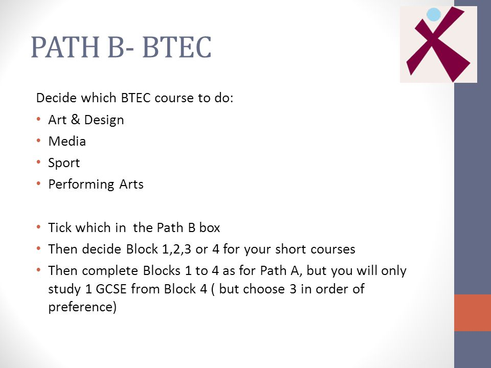 PATH B- BTEC Decide which BTEC course to do: Art & Design Media Sport Performing Arts Tick which in the Path B box Then decide Block 1,2,3 or 4 for your short courses Then complete Blocks 1 to 4 as for Path A, but you will only study 1 GCSE from Block 4 ( but choose 3 in order of preference)