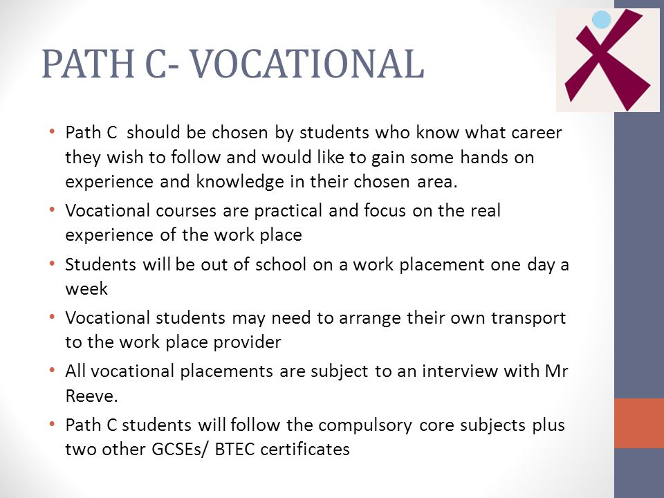 PATH C- VOCATIONAL Path C should be chosen by students who know what career they wish to follow and would like to gain some hands on experience and knowledge in their chosen area.