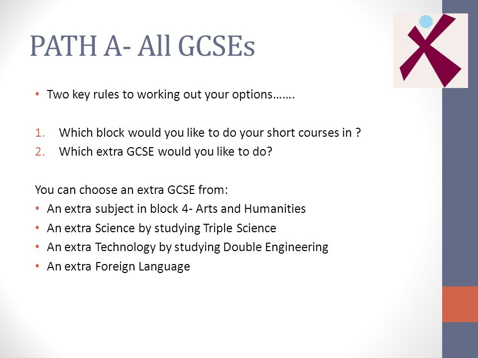 PATH A- All GCSEs Two key rules to working out your options…….