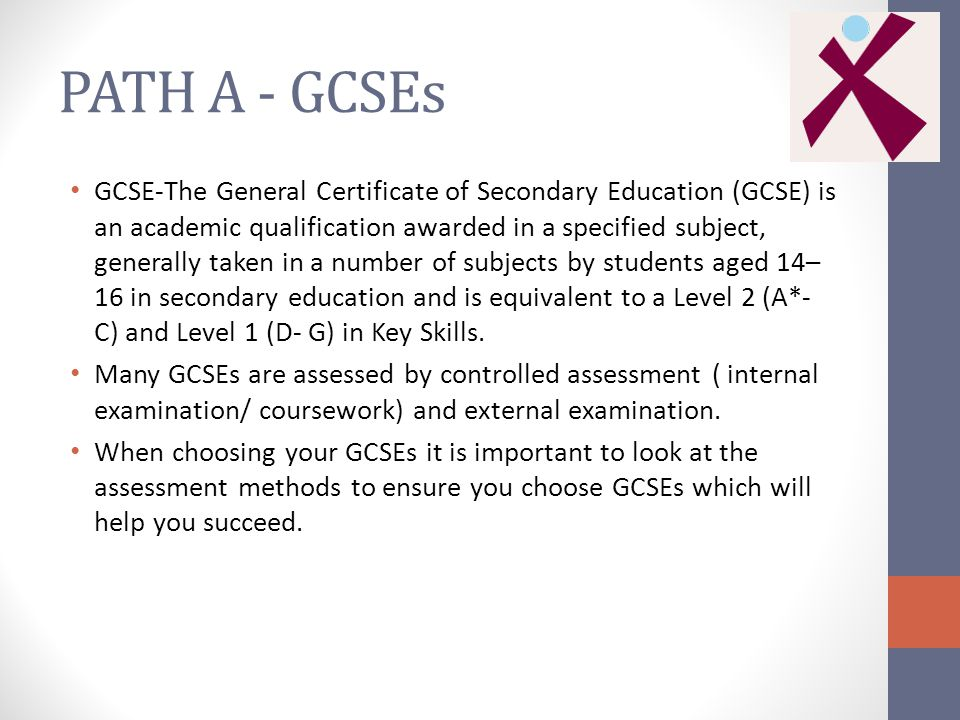 PATH A - GCSEs GCSE-The General Certificate of Secondary Education (GCSE) is an academic qualification awarded in a specified subject, generally taken in a number of subjects by students aged 14– 16 in secondary education and is equivalent to a Level 2 (A*- C) and Level 1 (D- G) in Key Skills.
