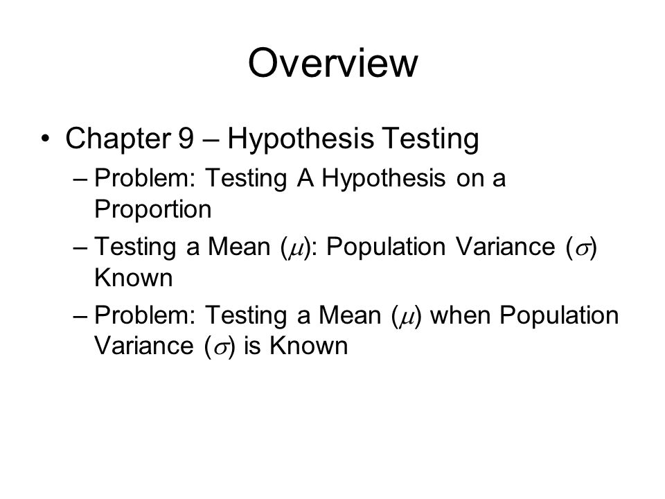 Overview Chapter 9 – Hypothesis Testing –Problem: Testing A Hypothesis on a Proportion –Testing a Mean (  ): Population Variance (  ) Known –Problem: Testing a Mean (  ) when Population Variance (  ) is Known
