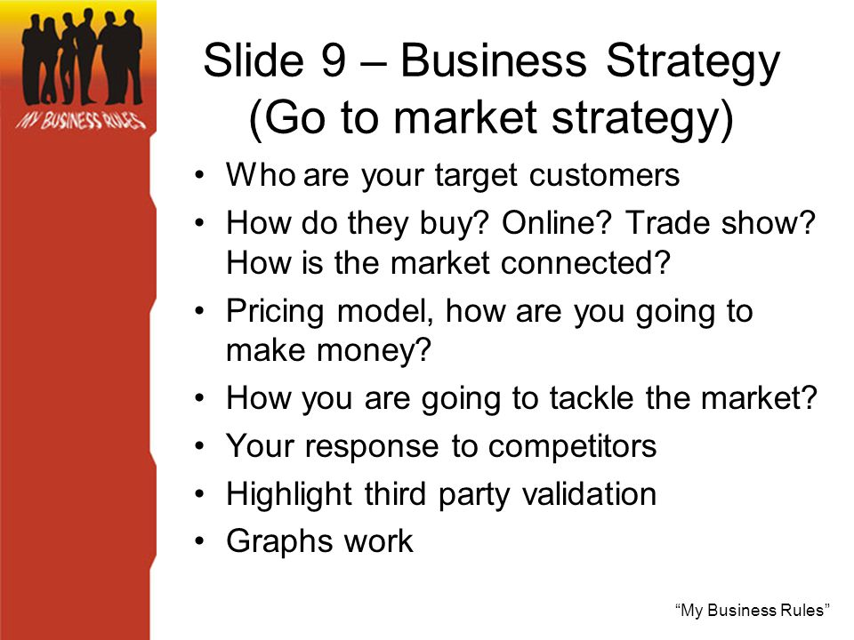 My Business Rules Slide 9 – Business Strategy (Go to market strategy) Who are your target customers How do they buy.