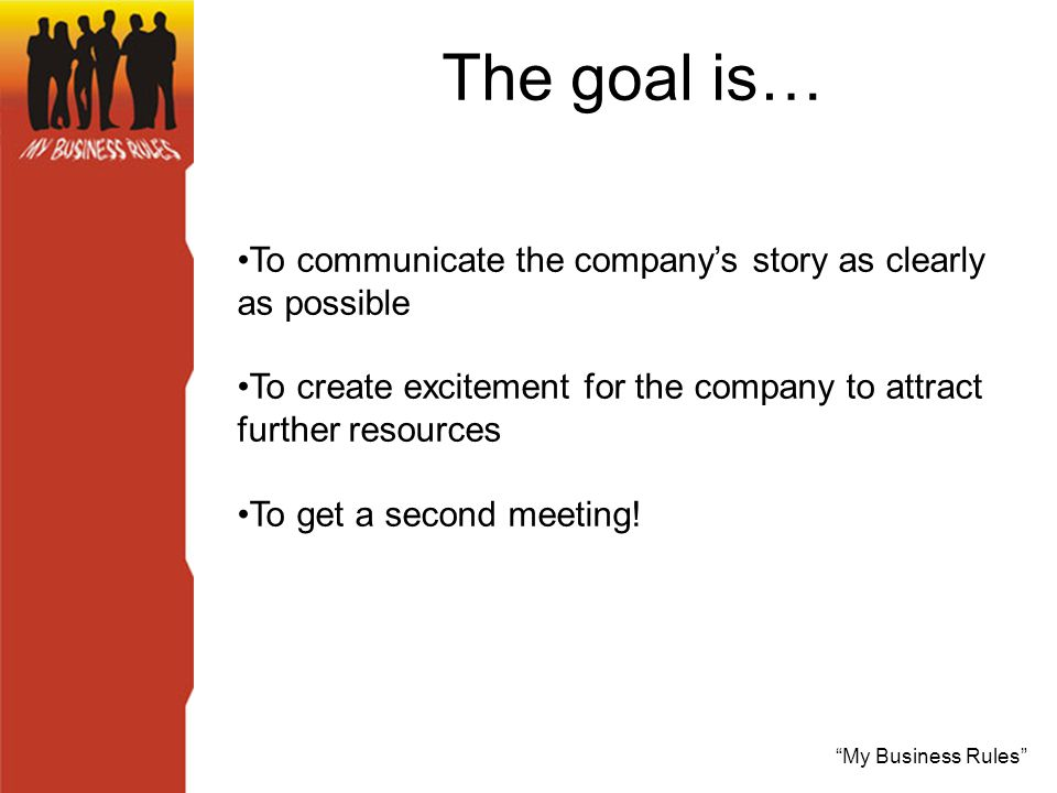 My Business Rules The goal is… To communicate the company's story as clearly as possible To create excitement for the company to attract further resources To get a second meeting!