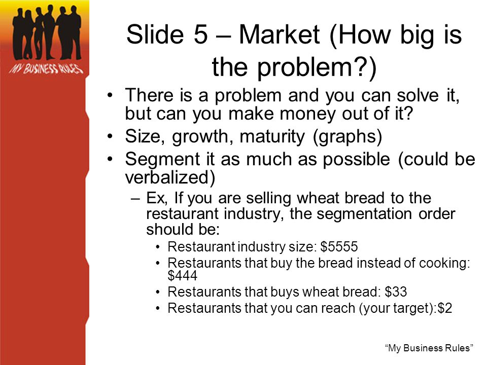 My Business Rules Slide 5 – Market (How big is the problem ) There is a problem and you can solve it, but can you make money out of it.