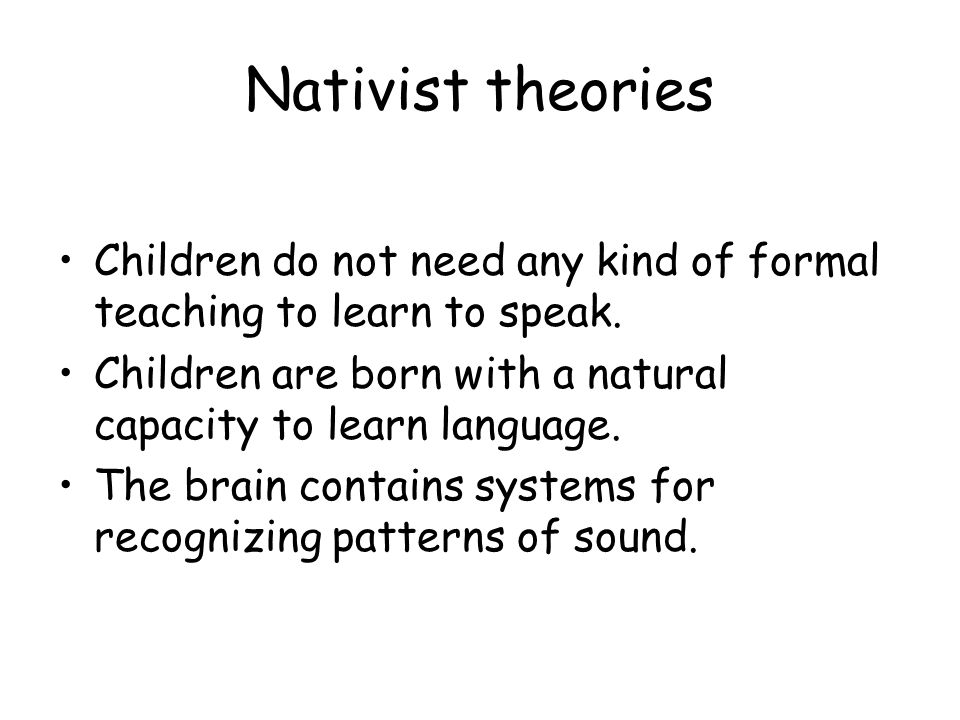 Nativist theories Children do not need any kind of formal teaching to learn to speak.