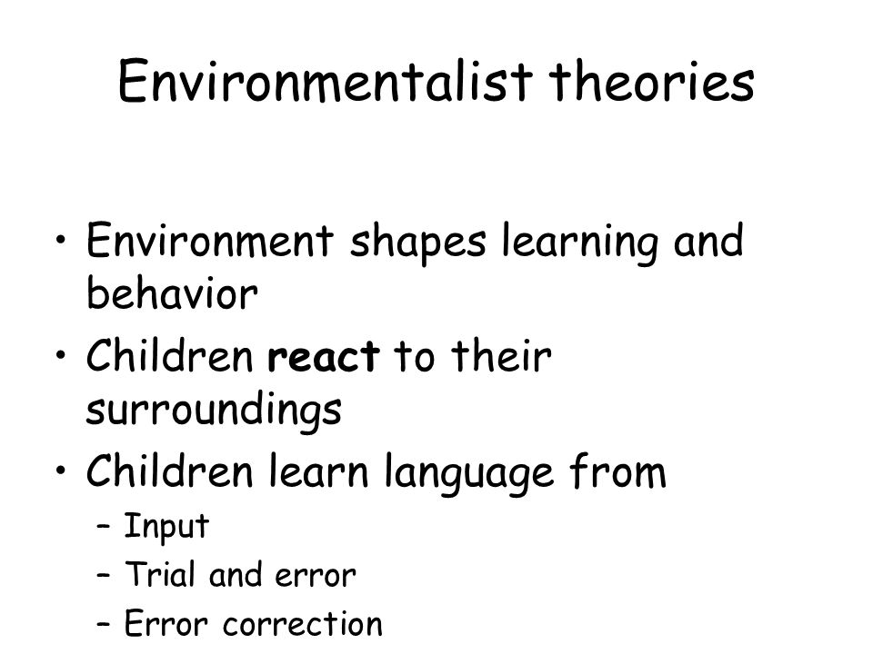 Environmentalist theories Environment shapes learning and behavior Children react to their surroundings Children learn language from –Input –Trial and error –Error correction