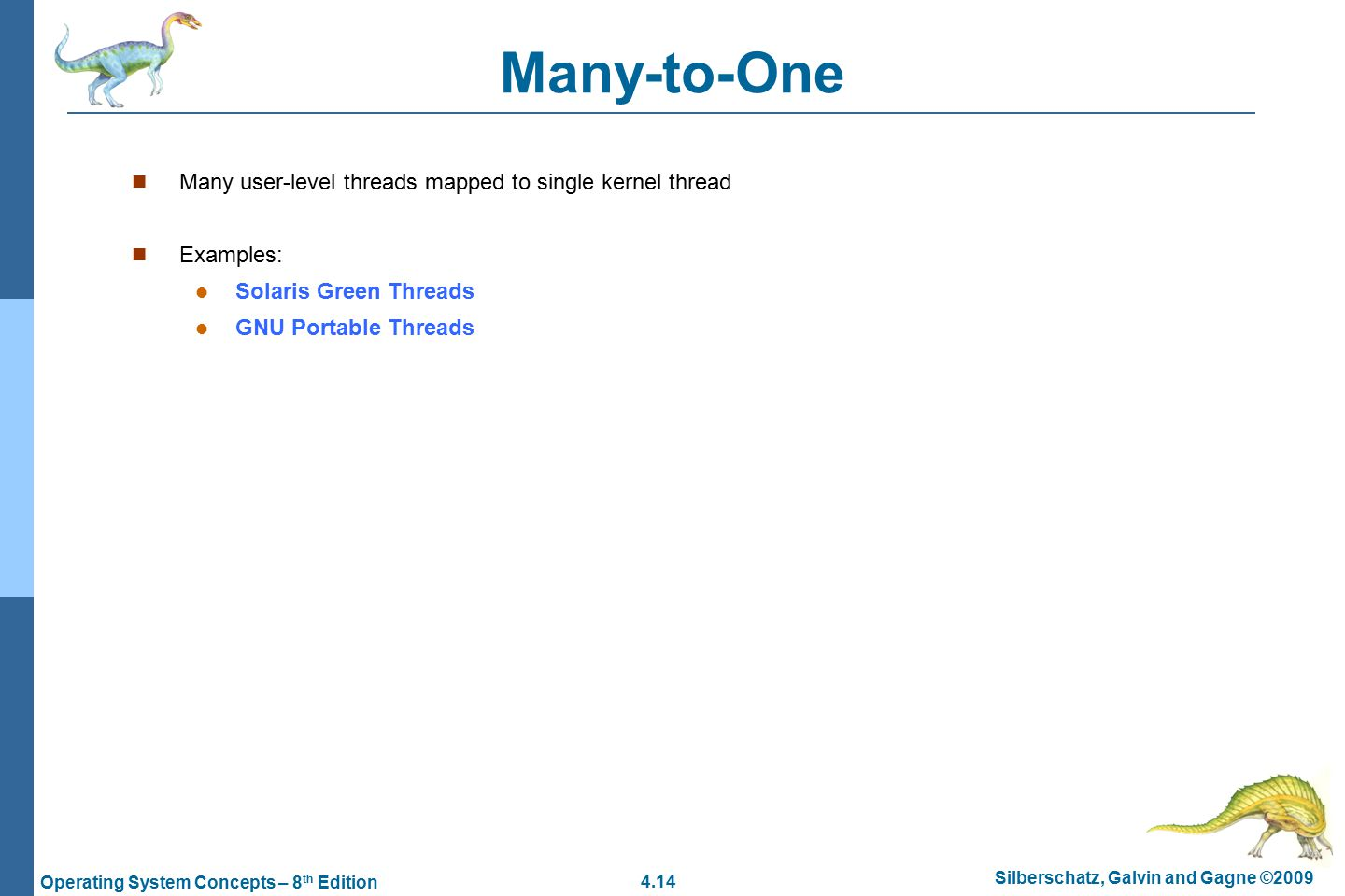 4.14 Silberschatz, Galvin and Gagne ©2009 Operating System Concepts – 8 th Edition Many-to-One Many user-level threads mapped to single kernel thread Examples: Solaris Green Threads GNU Portable Threads