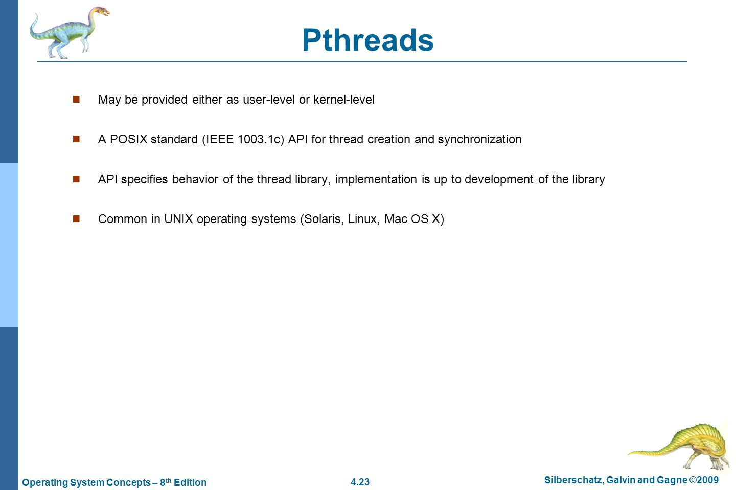 4.23 Silberschatz, Galvin and Gagne ©2009 Operating System Concepts – 8 th Edition Pthreads May be provided either as user-level or kernel-level A POSIX standard (IEEE c) API for thread creation and synchronization API specifies behavior of the thread library, implementation is up to development of the library Common in UNIX operating systems (Solaris, Linux, Mac OS X)
