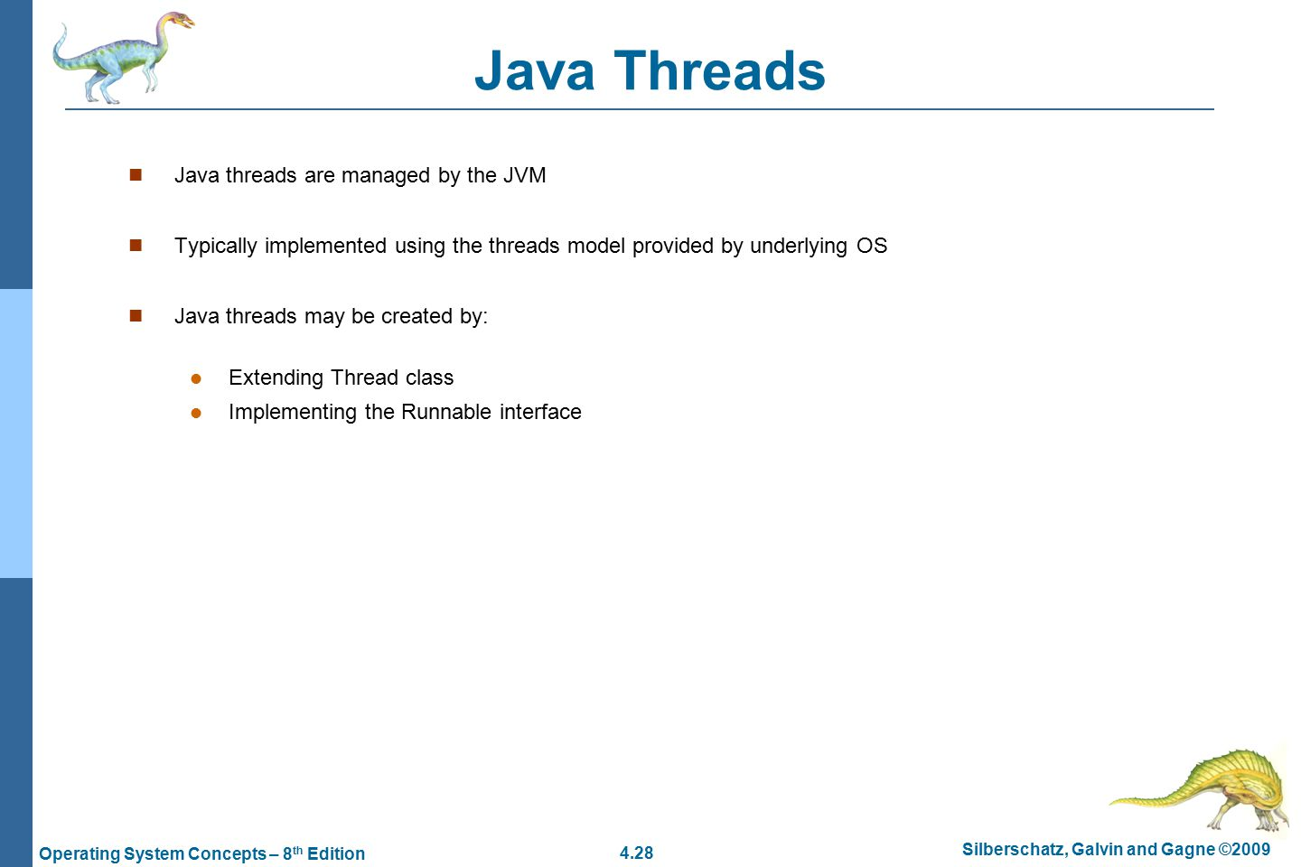4.28 Silberschatz, Galvin and Gagne ©2009 Operating System Concepts – 8 th Edition Java Threads Java threads are managed by the JVM Typically implemented using the threads model provided by underlying OS Java threads may be created by: Extending Thread class Implementing the Runnable interface