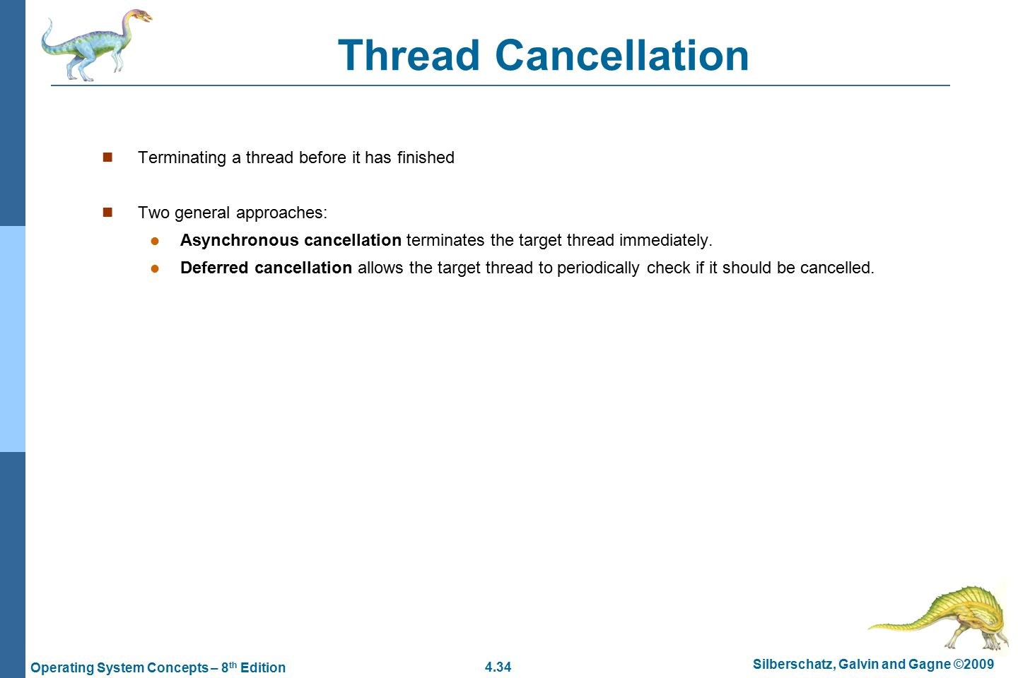 4.34 Silberschatz, Galvin and Gagne ©2009 Operating System Concepts – 8 th Edition Thread Cancellation Terminating a thread before it has finished Two general approaches: Asynchronous cancellation terminates the target thread immediately.
